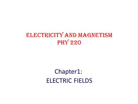 ELECTRICITY AND MAGNETISM Phy 220 Chapter1: ELECTRIC FIELDS.