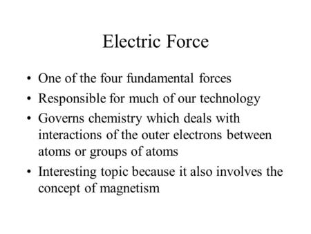 Electric Force One of the four fundamental forces Responsible for much of our technology Governs chemistry which deals with interactions of the outer electrons.