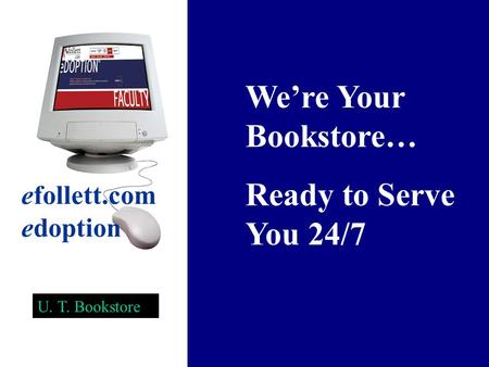We're Your Bookstore… Ready to Serve You 24/7 efollett.com edoption U. T. Bookstore.