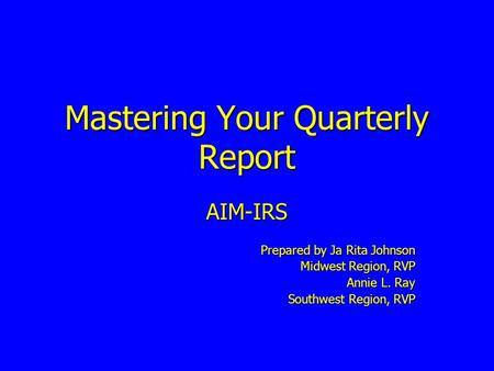 Mastering Your Quarterly Report AIM-IRS Prepared by Ja Rita Johnson Midwest Region, RVP Annie L. Ray Southwest Region, RVP.