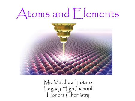Atoms and Elements Mr. Matthew Totaro Legacy High School Honors Chemistry.