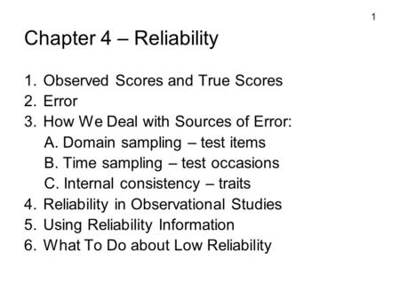 1 Chapter 4 – Reliability 1. Observed Scores and True Scores 2. Error 3. How We Deal with Sources of Error: A. Domain sampling – test items B. Time sampling.