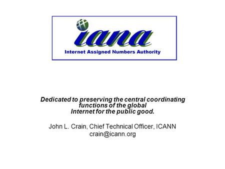 Dedicated to preserving the central coordinating functions of the global Internet for the public good. John L. Crain, Chief Technical Officer, ICANN