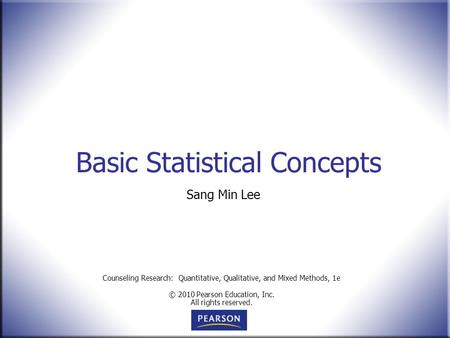 Counseling Research: Quantitative, Qualitative, and Mixed Methods, 1e © 2010 Pearson Education, Inc. All rights reserved. Basic Statistical Concepts Sang.