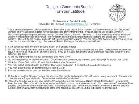 Design a Gnomonic Sundial For Your Latitude North American Sundial Society Created by: R.L. Kellogg Sept