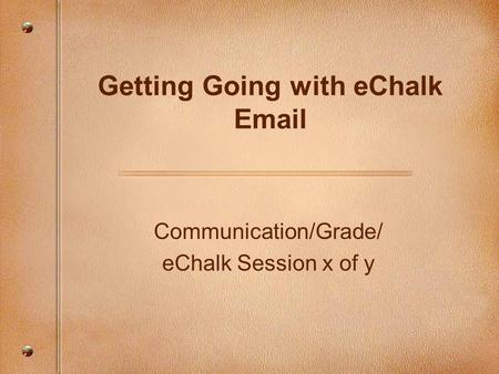 Communication/Grade/ eChalk Session x of y Getting Going with eChalk Email.
