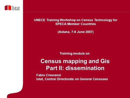 5 Marzo 2007 Census mapping and Gis Part II: dissemination Fabio Crescenzi Istat, Central Directorate on General Censuses UNECE Training Workshop on Census.