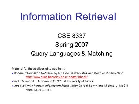 Information Retrieval CSE 8337 Spring 2007 Query Languages & Matching Material for these slides obtained from: Modern Information Retrieval by Ricardo.