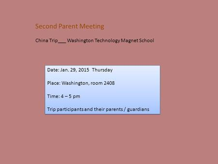 Second Parent Meeting China Trip___ Washington Technology Magnet School Date: Jan. 29, 2015 Thursday Place: Washington, room 2408 Time: 4 – 5 pm Trip participants.