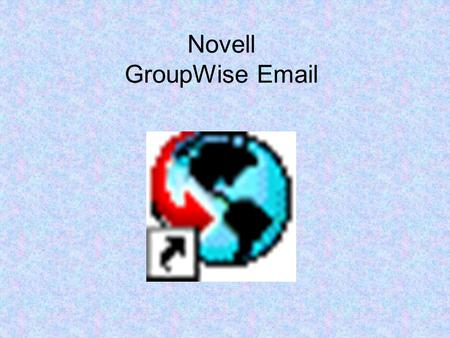 Novell GroupWise Email. How to Open Your Email Double-click on your desktop Getting Acquainted with the Main GroupWise Window Your main work area in GroupWise.