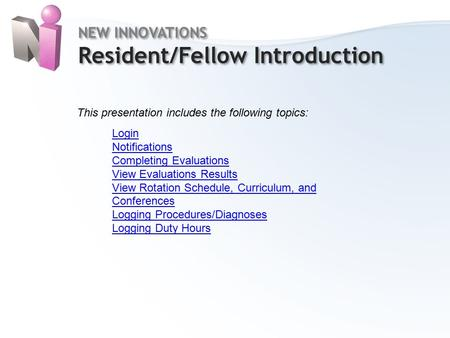 Home NEW INNOVATIONS Resident/Fellow Introduction NEW INNOVATIONS Resident/Fellow Introduction This presentation includes the following topics: Login Notifications.