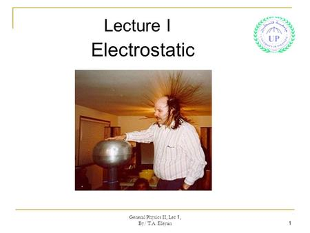 General Physics II, Lec 1, By/ T.A. Eleyan 1 Lecture I Electrostatic.