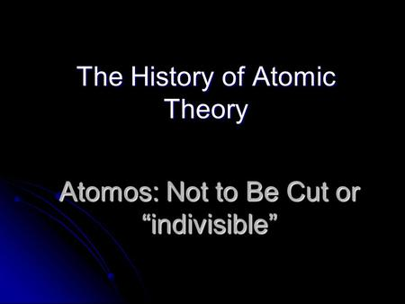 "Atomos: Not to Be Cut or ""indivisible"" The History of Atomic Theory."