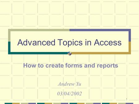 1 Advanced Topics in Access How to create forms and reports Andrew Yu 03/04/2002.