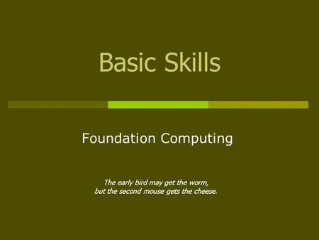 Basic Skills Foundation Computing The early bird may get the worm, but the second mouse gets the cheese.