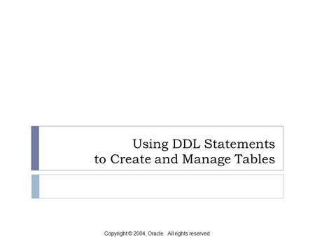 Copyright © 2004, Oracle. All rights reserved. Using DDL Statements to Create and Manage Tables.