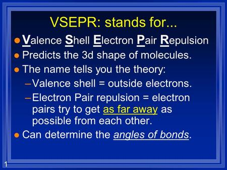 1 VSEPR: stands for... l V alence S hell E lectron P air R epulsion l Predicts the 3d shape of molecules. l The name tells you the theory: –Valence shell.