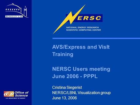 AVS/Express and VisIt Training NERSC Users meeting June 2006 - PPPL Cristina Siegerist NERSC/LBNL Visualization group June 13, 2006.
