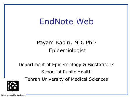 TUMS Scientific Writing EndNote Web Payam Kabiri, MD. PhD Epidemiologist Department of Epidemiology & Biostatistics School of Public Health Tehran University.