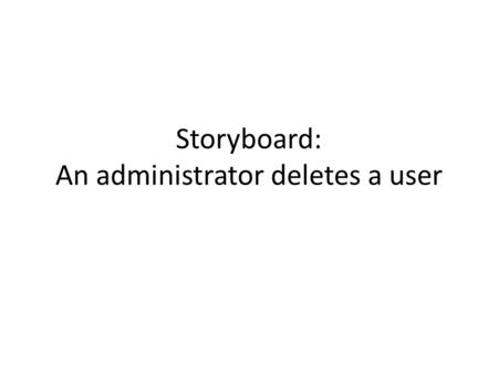 Storyboard: An administrator deletes a user. Administrator: List Users  First NameLast Name Address
