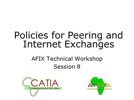 Policies for Peering and Internet Exchanges AFIX Technical Workshop Session 8.