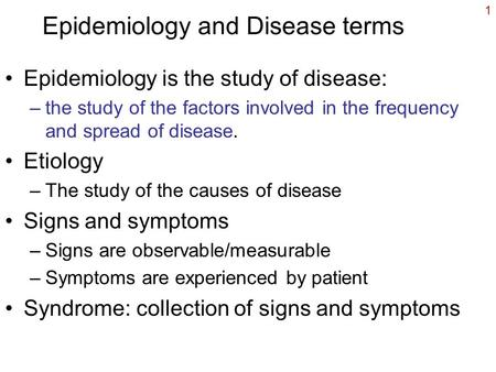1 Epidemiology and Disease terms Epidemiology is the study of disease: –the study of the factors involved in the frequency and spread of disease. Etiology.