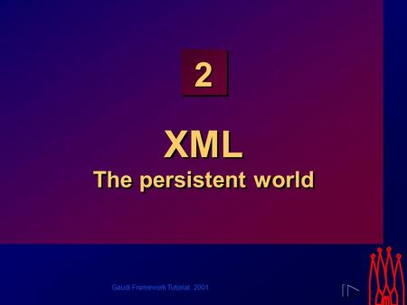 Gaudi Framework Tutorial, 2001 2 XML The persistent world.