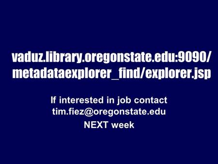 Vaduz.library.oregonstate.edu:9090/ metadataexplorer_find/explorer.jsp If interested in job contact NEXT week.