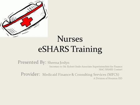 Nurses eSHARS Training Presented By: Sheena Joslyn Secretary to Mr. Robert Seale-Associate Superintendent for Finance MAC/SHARS Contact Provider: Medicaid.