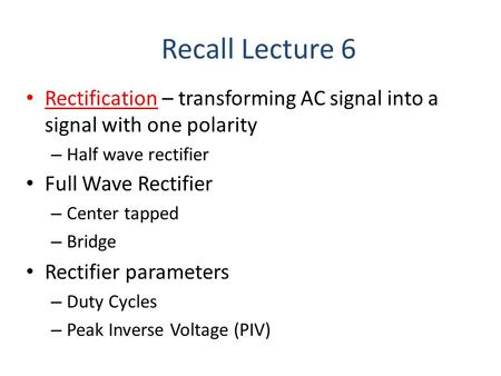 Rectification – transforming AC signal into a signal with one polarity – Half wave rectifier Recall Lecture 6 Full Wave Rectifier – Center tapped – Bridge.