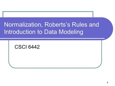 1 Normalization, Roberts's Rules and Introduction to Data Modeling CSCI 6442.