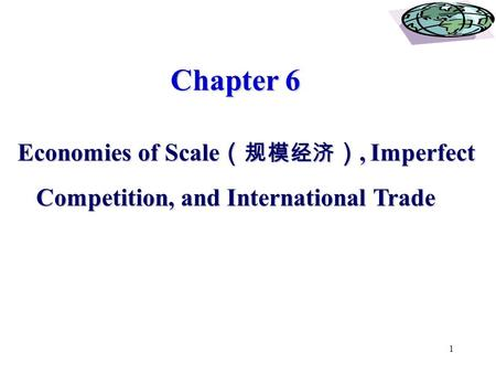 1 Chapter 6 Chapter 6 Economies of Scale ( 规模经济 ), Imperfect Economies of Scale ( 规模经济 ), Imperfect Competition, and International Trade Competition, and.