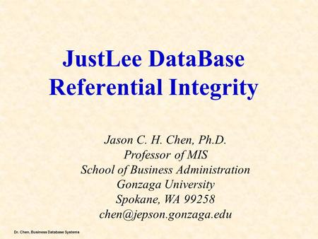 Dr. Chen, Business Database Systems JustLee DataBase Referential Integrity Jason C. H. Chen, Ph.D. Professor of MIS School of Business Administration Gonzaga.