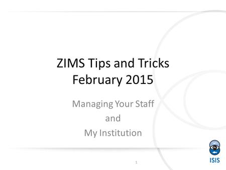 ZIMS Tips and Tricks February 2015 Managing Your Staff and My Institution 1.