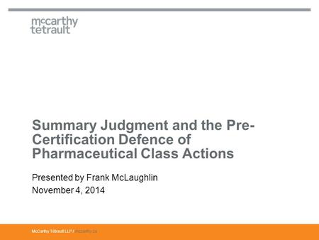 McCarthy Tétrault LLP / mccarthy.ca Presented by Frank McLaughlin November 4, 2014 Summary Judgment and the Pre- Certification Defence of Pharmaceutical.