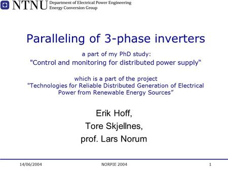 "14/06/2004NORPIE 20041 Paralleling of 3-phase inverters a part of my PhD study: Control and monitoring for distributed power supply"" which is a part of."