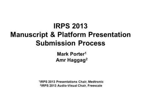 IRPS 2013 Manuscript & Platform Presentation Submission Process Mark Porter 1 Amr Haggag 2 1 IRPS 2013 Presentations Chair, Medtronic 2 IRPS 2013 Audio-Visual.