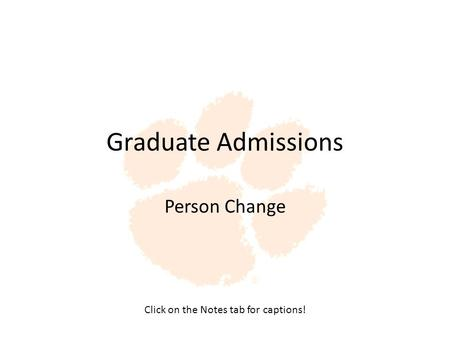 Graduate Admissions Person Change Click on the Notes tab for captions!
