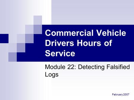 February 2007 Commercial Vehicle Drivers Hours of Service Module 22: Detecting Falsified Logs.