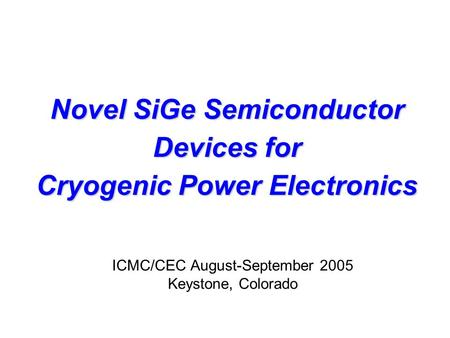Novel SiGe Semiconductor Devices for <strong>Cryogenic</strong> Power Electronics ICMC/CEC August-September 2005 Keystone, Colorado.