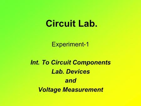 Circuit Lab. Experiment-1 Int. To Circuit Components Lab. Devices and Voltage Measurement.