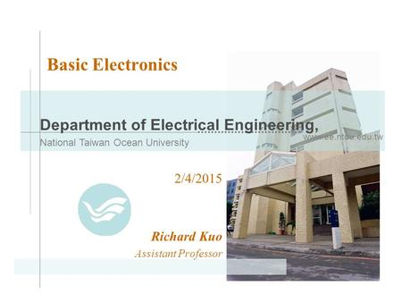 Www.ee.ntou.edu.tw Department of Electrical Engineering, National Taiwan Ocean University Basic Electronics 2/4/2015 Richard Kuo Assistant Professor.