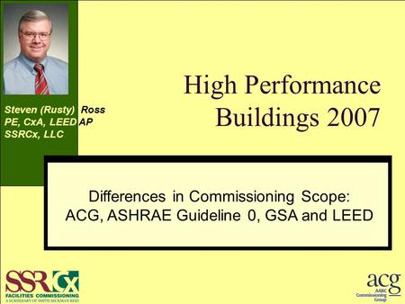 High Performance Buildings 2007 Differences in Commissioning Scope ACG, ASHRAE Guideline 0, GSA and LEED Steven (Rusty) Ross PE, CxA, LEED AP SSRCx, LLC.