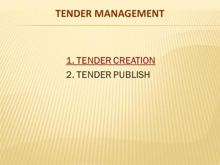 TENDER MANAGEMENT 1. TENDER CREATION 2. TENDER PUBLISH.