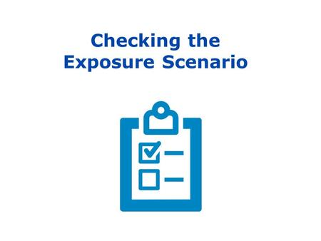 Checking the Exposure Scenario. Purpose of this presentation 2 This presentation, with notes, was prepared by ECHA, the European Chemicals Agency, to.