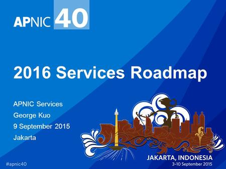 2016 Services Roadmap APNIC Services George Kuo 9 September 2015 Jakarta.
