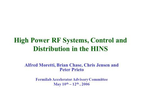High Power RF Systems, Control and Distribution in the HINS Alfred Moretti, Brian Chase, Chris Jensen and Peter Prieto Fermilab Accelerator Advisory Committee.