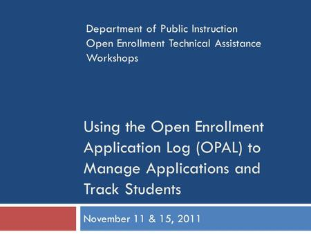 Using the Open Enrollment Application Log (OPAL) to Manage Applications and Track Students November 11 & 15, 2011 Department of Public Instruction Open.