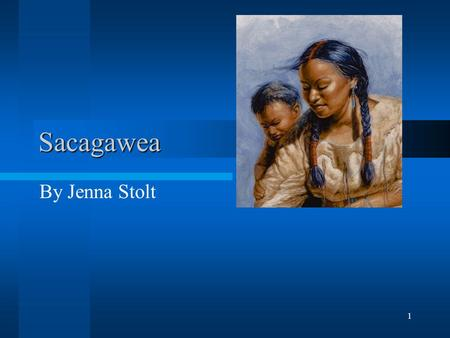 1 Sacagawea By Jenna Stolt. 2 Early Life Sacagawea was born in what is now Idaho in 1788. She grew up with the Shoshoni tribe. Sacagawea lived with her.