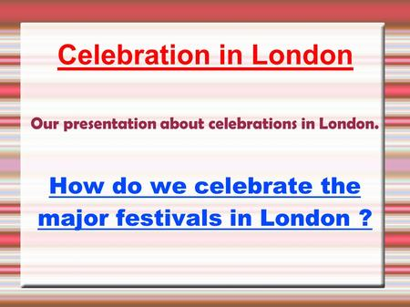 Celebration in London Our presentation about celebrations in London. How do we celebrate the major festivals in London ?